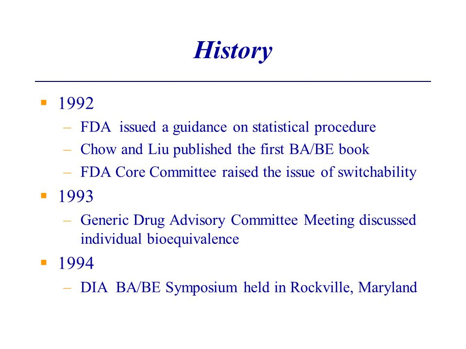 History 1992 –FDA issued a guidance on statistical procedure –Chow and Liu published the first BA/BE book –FDA Core Committee raised the issue of swit