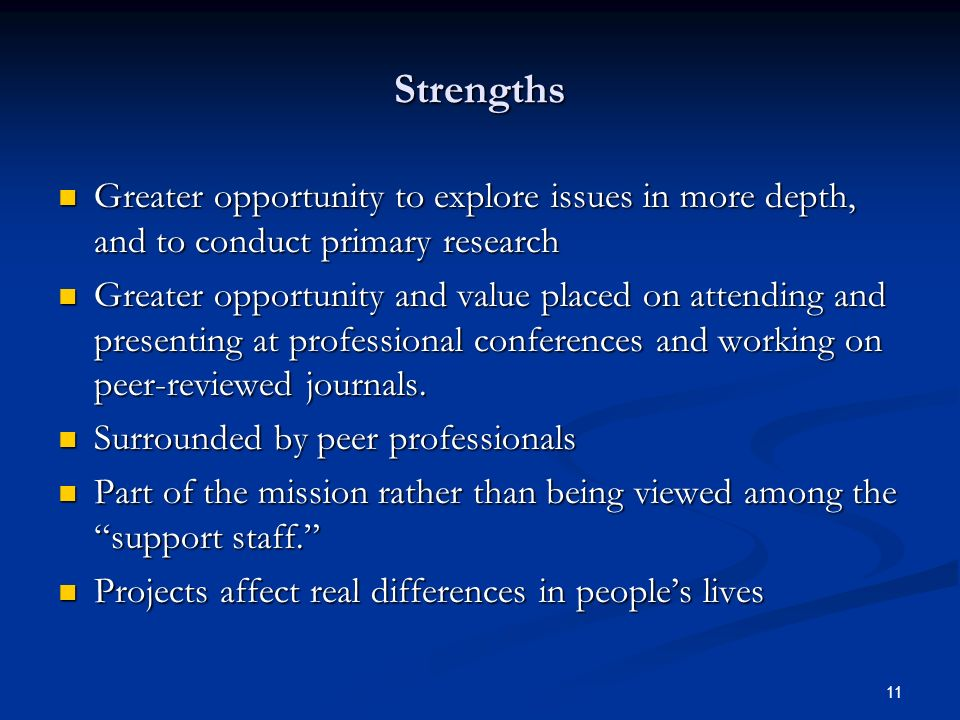 11 Strengths Greater opportunity to explore issues in more depth, and to conduct primary research Greater opportunity to explore issues in more depth, and to conduct primary research Greater opportunity and value placed on attending and presenting at professional conferences and working on peer-reviewed journals.