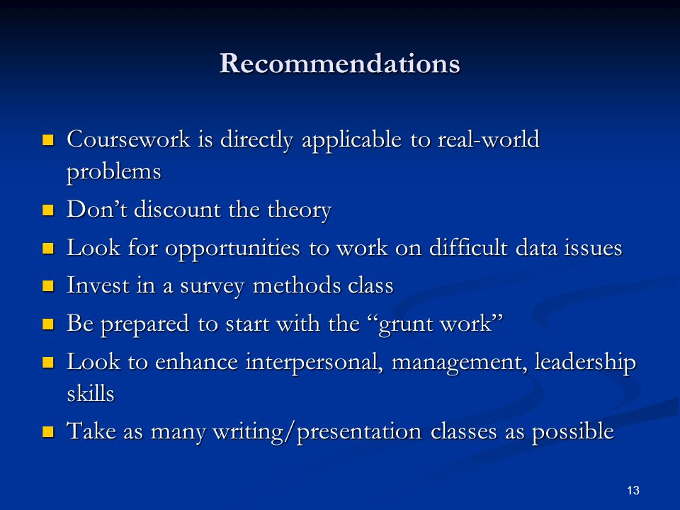 13 Recommendations Coursework is directly applicable to real-world problems Coursework is directly applicable to real-world problems Dont discount the theory Dont discount the theory Look for opportunities to work on difficult data issues Look for opportunities to work on difficult data issues Invest in a survey methods class Invest in a survey methods class Be prepared to start with the grunt work Be prepared to start with the grunt work Look to enhance interpersonal, management, leadership skills Look to enhance interpersonal, management, leadership skills Take as many writing/presentation classes as possible Take as many writing/presentation classes as possible