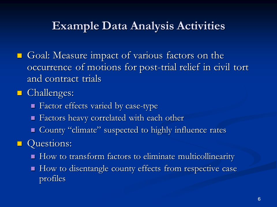 6 Example Data Analysis Activities Goal: Measure impact of various factors on the occurrence of motions for post-trial relief in civil tort and contract trials Goal: Measure impact of various factors on the occurrence of motions for post-trial relief in civil tort and contract trials Challenges: Challenges: Factor effects varied by case-type Factor effects varied by case-type Factors heavy correlated with each other Factors heavy correlated with each other County climate suspected to highly influence rates County climate suspected to highly influence rates Questions: Questions: How to transform factors to eliminate multicollinearity How to transform factors to eliminate multicollinearity How to disentangle county effects from respective case profiles How to disentangle county effects from respective case profiles