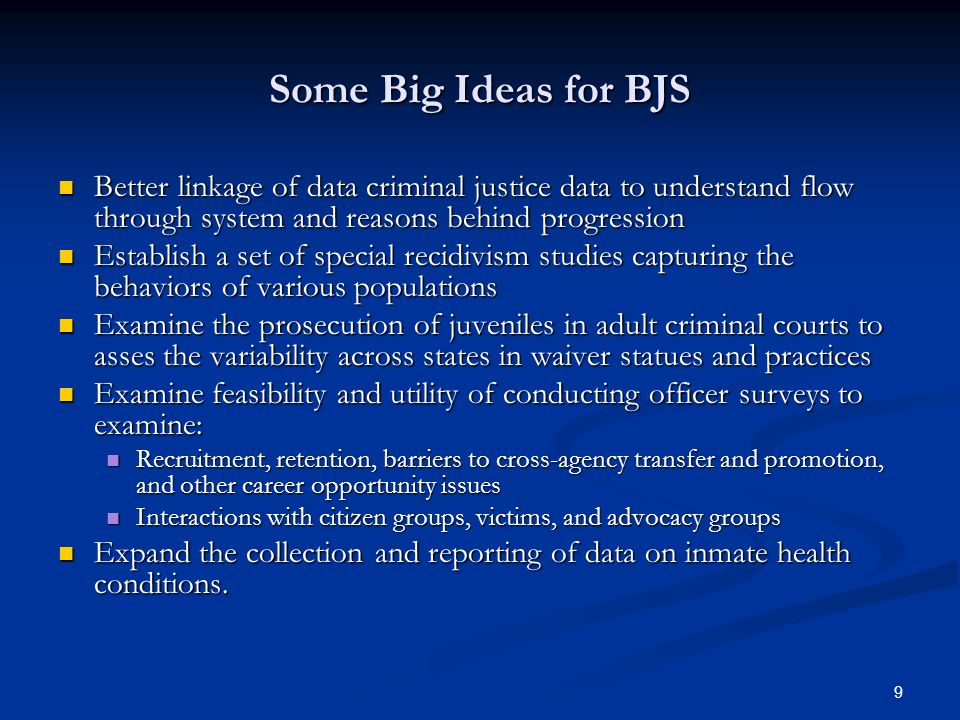 9 Some Big Ideas for BJS Better linkage of data criminal justice data to understand flow through system and reasons behind progression Better linkage of data criminal justice data to understand flow through system and reasons behind progression Establish a set of special recidivism studies capturing the behaviors of various populations Establish a set of special recidivism studies capturing the behaviors of various populations Examine the prosecution of juveniles in adult criminal courts to asses the variability across states in waiver statues and practices Examine the prosecution of juveniles in adult criminal courts to asses the variability across states in waiver statues and practices Examine feasibility and utility of conducting officer surveys to examine: Examine feasibility and utility of conducting officer surveys to examine: Recruitment, retention, barriers to cross-agency transfer and promotion, and other career opportunity issues Recruitment, retention, barriers to cross-agency transfer and promotion, and other career opportunity issues Interactions with citizen groups, victims, and advocacy groups Interactions with citizen groups, victims, and advocacy groups Expand the collection and reporting of data on inmate health conditions.
