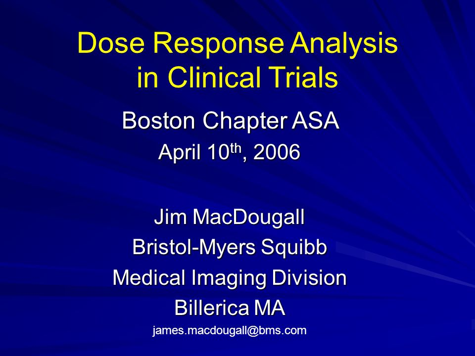 Dose Response Analysis in Clinical Trials Boston Chapter ASA April 10 th, 2006 Jim MacDougall Bristol-Myers Squibb Medical Imaging Division Billerica