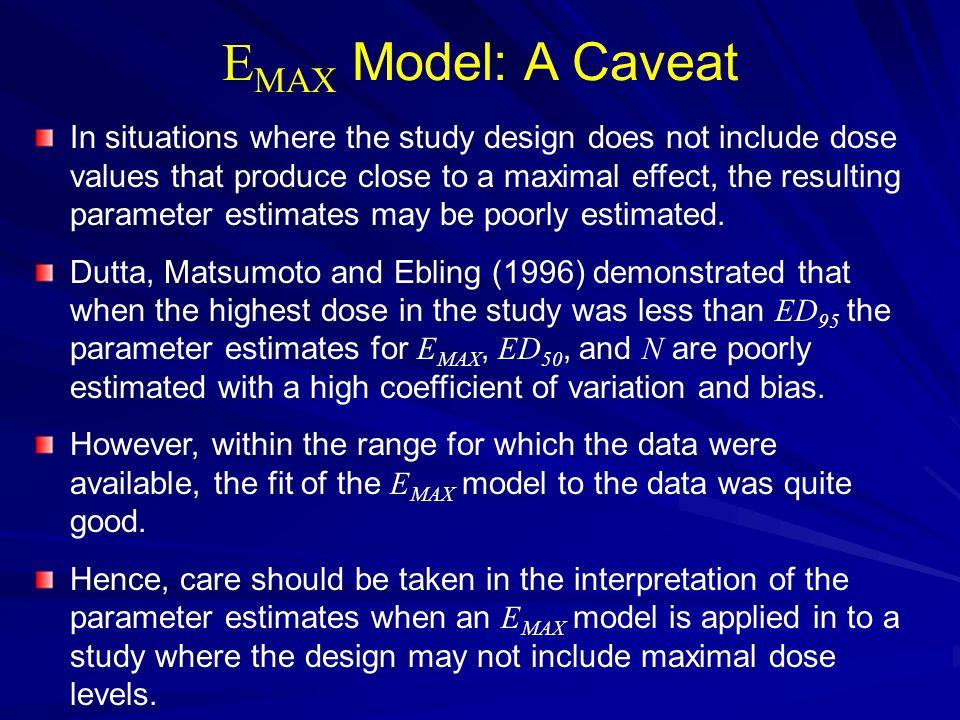 E MAX Model: A Caveat In situations where the study design does not include dose values that produce close to a maximal effect, the resulting paramete