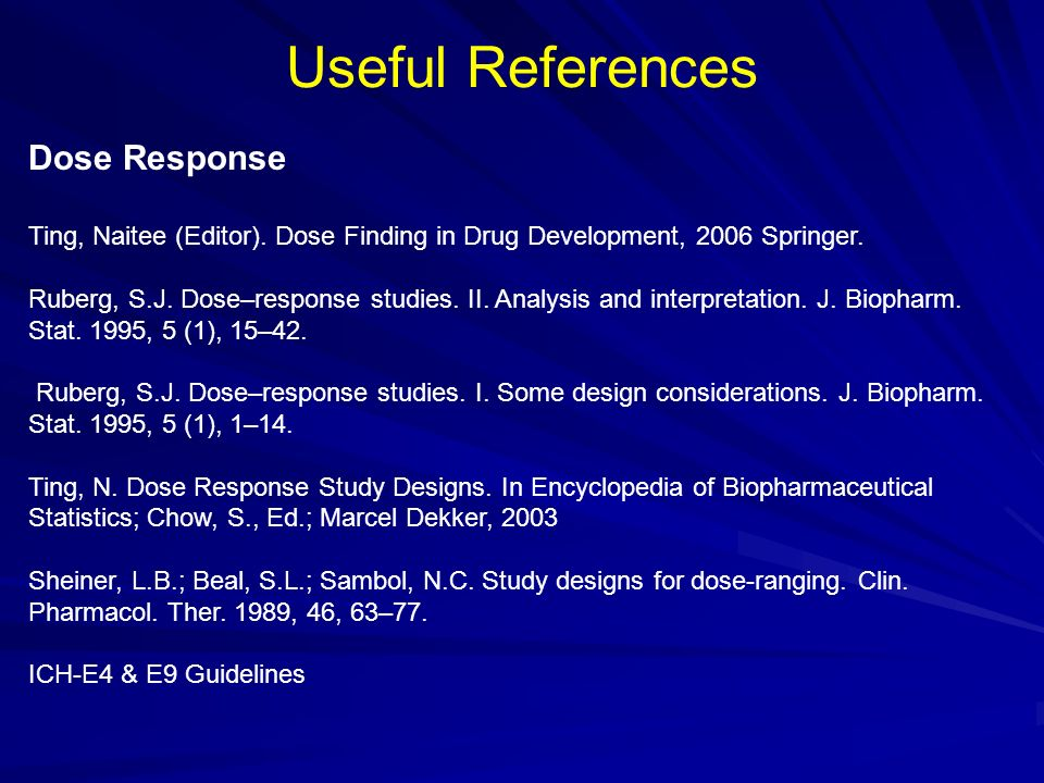 Useful References Dose Response Ting, Naitee (Editor). Dose Finding in Drug Development, 2006 Springer. Ruberg, S.J. Dose–response studies. II. Analys