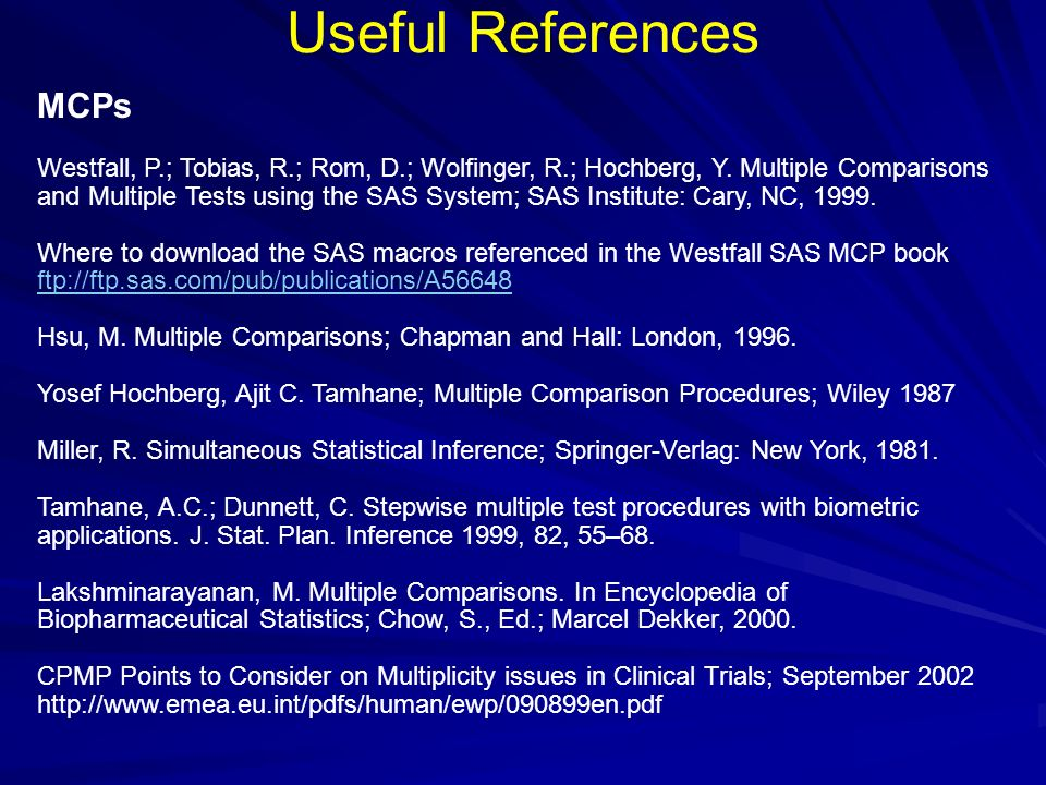 Useful References MCPs Westfall, P.; Tobias, R.; Rom, D.; Wolfinger, R.; Hochberg, Y. Multiple Comparisons and Multiple Tests using the SAS System; SA