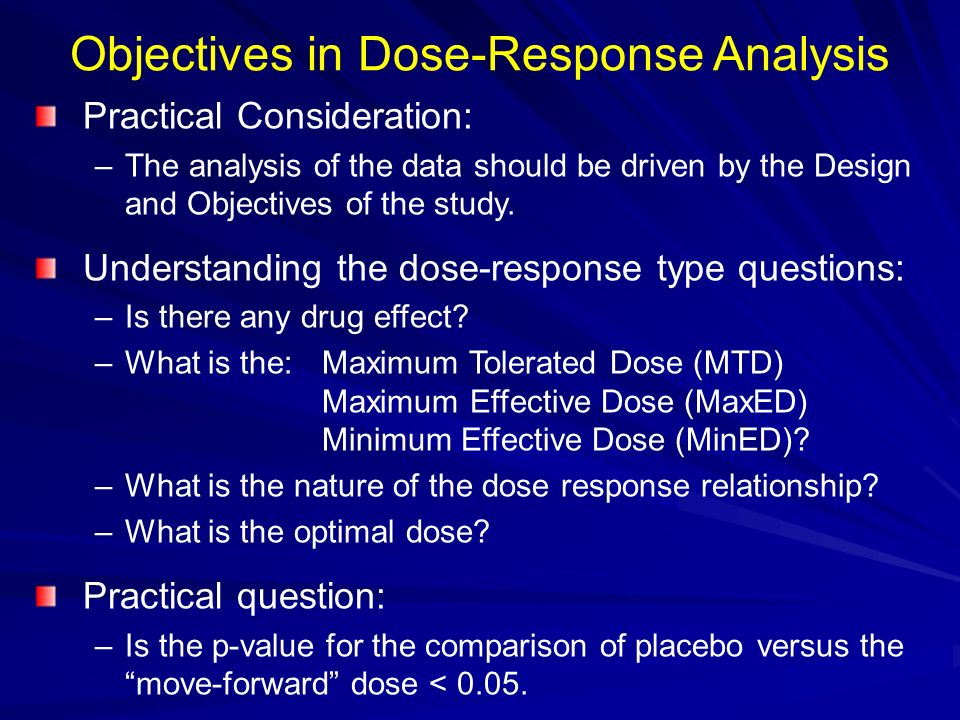 Objectives in Dose-Response Analysis Practical Consideration: –The analysis of the data should be driven by the Design and Objectives of the study. Un