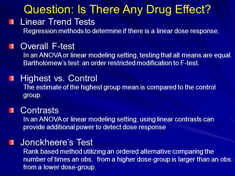 Question: Is There Any Drug Effect? Linear Trend Tests Regression methods to determine if there is a linear dose response. Overall F-test In an ANOVA
