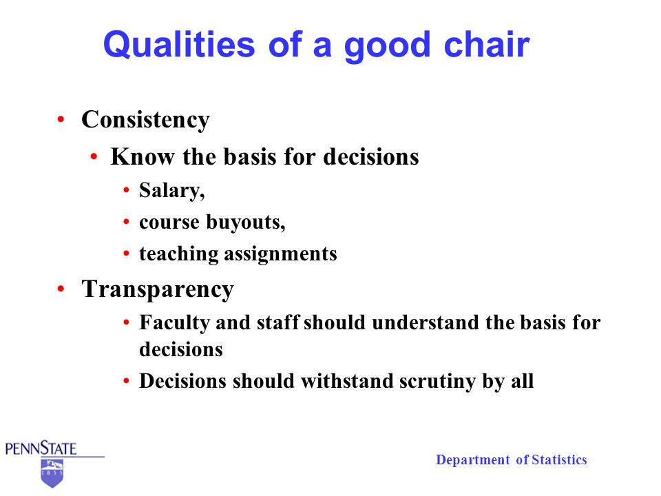Department of Statistics Qualities of a good chair Consistency Know the basis for decisions Salary, course buyouts, teaching assignments Transparency Faculty and staff should understand the basis for decisions Decisions should withstand scrutiny by all