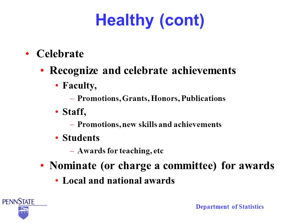 Department of Statistics Healthy (cont) Celebrate Recognize and celebrate achievements Faculty, –Promotions, Grants, Honors, Publications Staff, –Prom