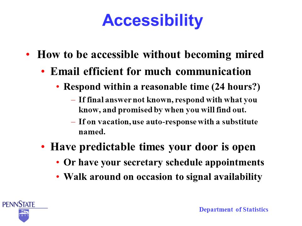 Department of Statistics Accessibility How to be accessible without becoming mired Email efficient for much communication Respond within a reasonable time (24 hours?) –If final answer not known, respond with what you know, and promised by when you will find out.