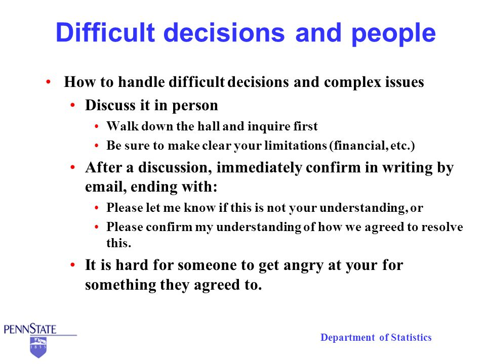 Department of Statistics Difficult decisions and people How to handle difficult decisions and complex issues Discuss it in person Walk down the hall and inquire first Be sure to make clear your limitations (financial, etc.) After a discussion, immediately confirm in writing by  , ending with: Please let me know if this is not your understanding, or Please confirm my understanding of how we agreed to resolve this.