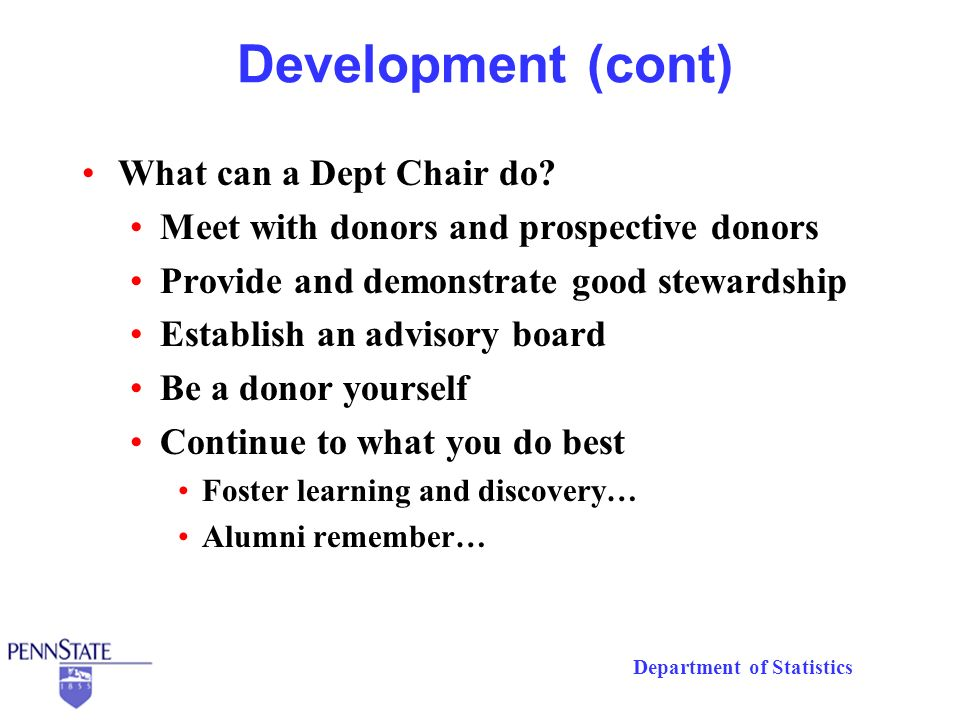 Department of Statistics Development (cont) What can a Dept Chair do? Meet with donors and prospective donors Provide and demonstrate good stewardship