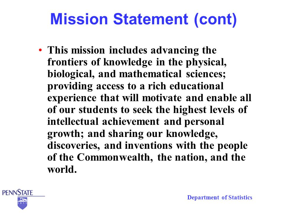 Department of Statistics Mission Statement (cont) This mission includes advancing the frontiers of knowledge in the physical, biological, and mathematical sciences; providing access to a rich educational experience that will motivate and enable all of our students to seek the highest levels of intellectual achievement and personal growth; and sharing our knowledge, discoveries, and inventions with the people of the Commonwealth, the nation, and the world.