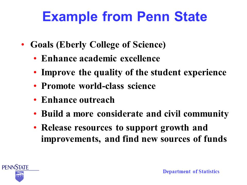 Department of Statistics Example from Penn State Goals (Eberly College of Science) Enhance academic excellence Improve the quality of the student experience Promote world-class science Enhance outreach Build a more considerate and civil community Release resources to support growth and improvements, and find new sources of funds