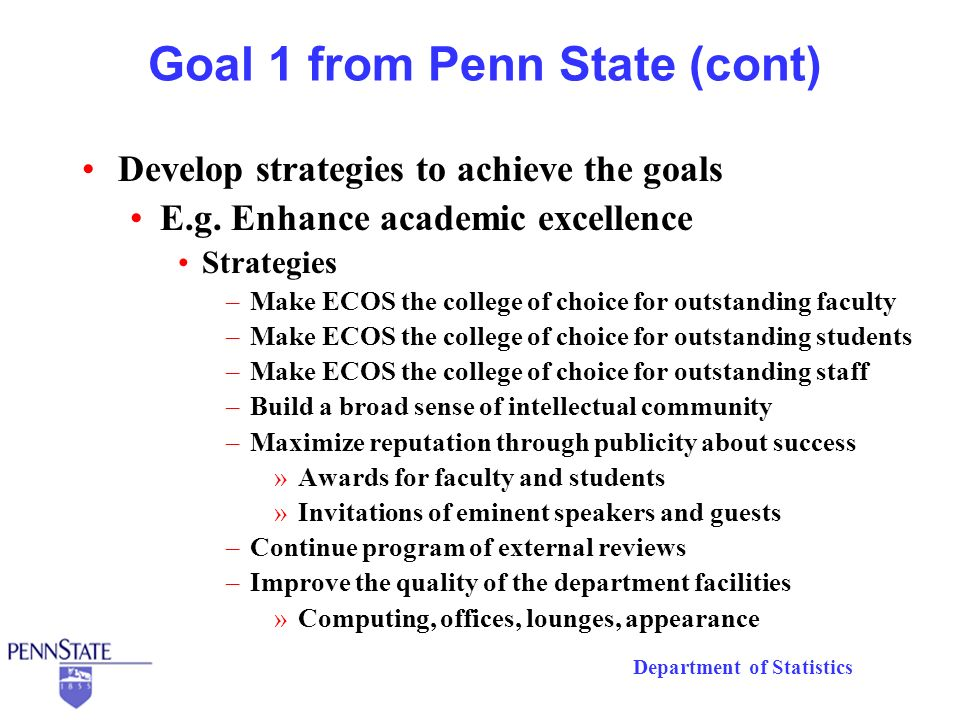 Department of Statistics Goal 2 from Penn State (cont) Develop strategies to achieve the goals E.g.