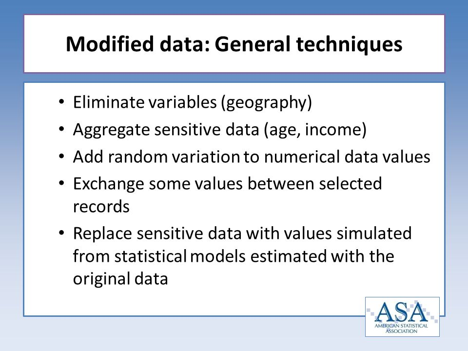 Eliminate variables (geography) Aggregate sensitive data (age, income) Add random variation to numerical data values Exchange some values between selected records Replace sensitive data with values simulated from statistical models estimated with the original data Modified data: General techniques