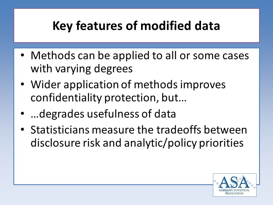 Methods can be applied to all or some cases with varying degrees Wider application of methods improves confidentiality protection, but… …degrades usefulness of data Statisticians measure the tradeoffs between disclosure risk and analytic/policy priorities Key features of modified data