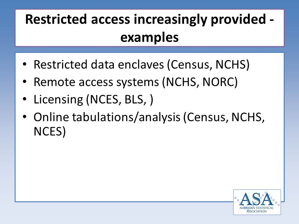 Restricted data enclaves (Census, NCHS) Remote access systems (NCHS, NORC) Licensing (NCES, BLS, ) Online tabulations/analysis (Census, NCHS, NCES) Re