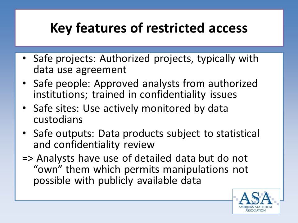 Safe projects: Authorized projects, typically with data use agreement Safe people: Approved analysts from authorized institutions; trained in confidentiality issues Safe sites: Use actively monitored by data custodians Safe outputs: Data products subject to statistical and confidentiality review => Analysts have use of detailed data but do not own them which permits manipulations not possible with publicly available data Key features of restricted access