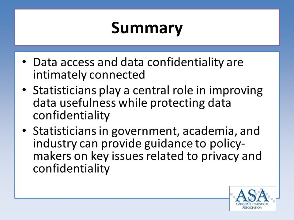 Data access and data confidentiality are intimately connected Statisticians play a central role in improving data usefulness while protecting data con