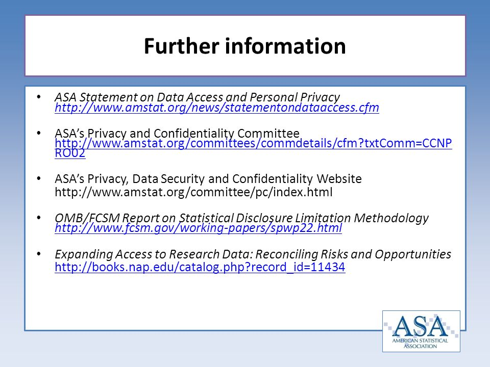 ASA Statement on Data Access and Personal Privacy http://www.amstat.org/news/statementondataaccess.cfm http://www.amstat.org/news/statementondataaccess.cfm ASAs Privacy and Confidentiality Committee http://www.amstat.org/committees/commdetails/cfm txtComm=CCNP RO02 http://www.amstat.org/committees/commdetails/cfm txtComm=CCNP RO02 ASAs Privacy, Data Security and Confidentiality Website http://www.amstat.org/committee/pc/index.html OMB/FCSM Report on Statistical Disclosure Limitation Methodology http://www.fcsm.gov/working-papers/spwp22.html http://www.fcsm.gov/working-papers/spwp22.html Expanding Access to Research Data: Reconciling Risks and Opportunities http://books.nap.edu/catalog.php record_id=11434 Further information
