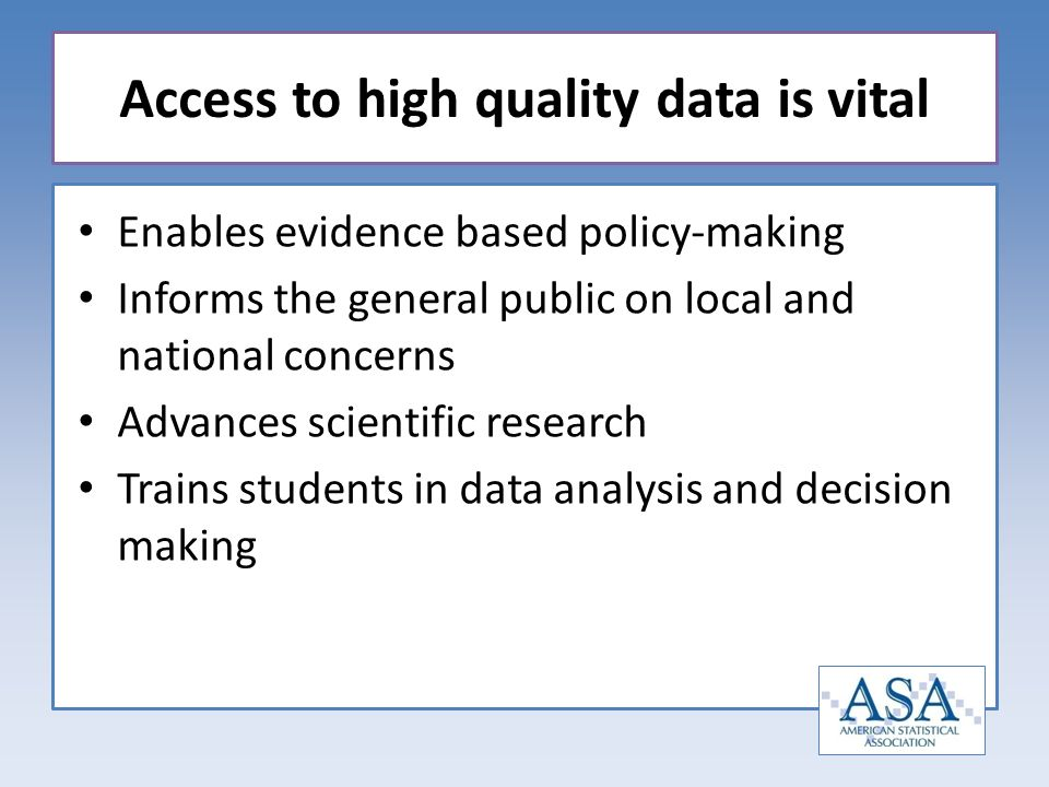 Enables evidence based policy-making Informs the general public on local and national concerns Advances scientific research Trains students in data analysis and decision making Access to high quality data is vital