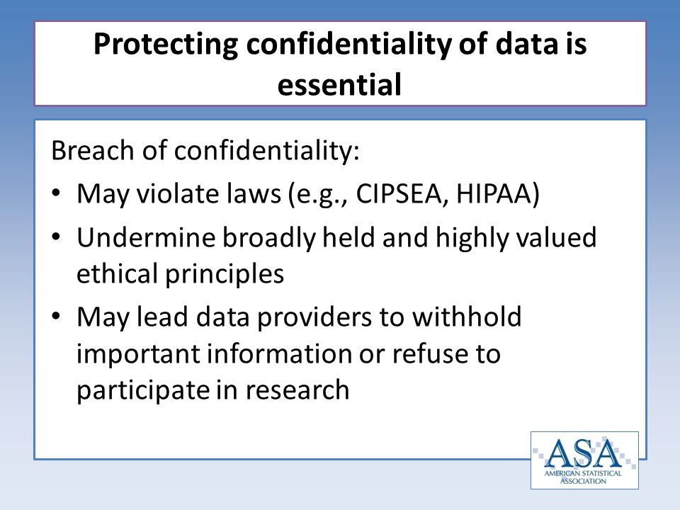 Breach of confidentiality: May violate laws (e.g., CIPSEA, HIPAA) Undermine broadly held and highly valued ethical principles May lead data providers to withhold important information or refuse to participate in research Protecting confidentiality of data is essential