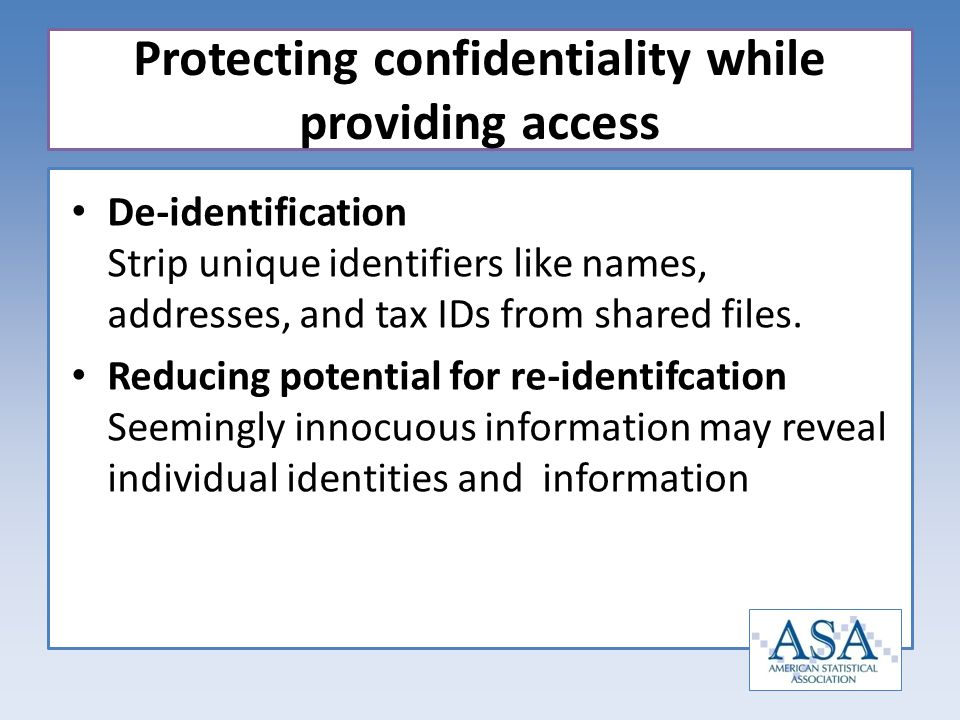 De-identification Strip unique identifiers like names, addresses, and tax IDs from shared files. Reducing potential for re-identifcation Seemingly inn