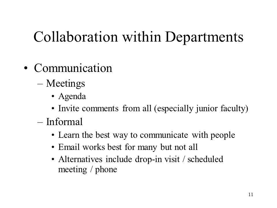 11 Collaboration within Departments Communication –Meetings Agenda Invite comments from all (especially junior faculty) –Informal Learn the best way to communicate with people  works best for many but not all Alternatives include drop-in visit / scheduled meeting / phone