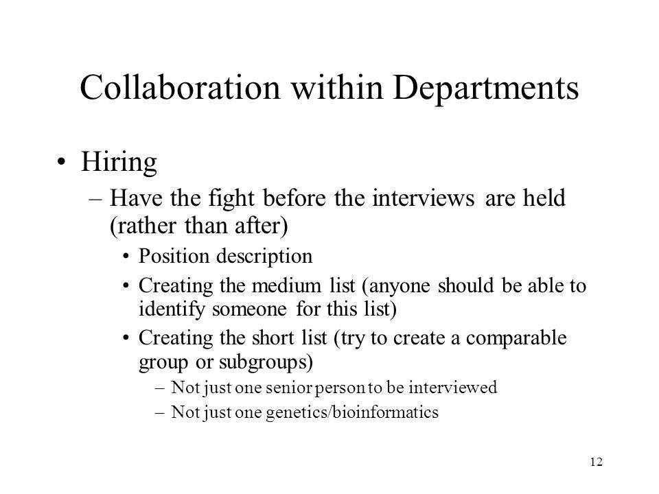 12 Collaboration within Departments Hiring –Have the fight before the interviews are held (rather than after) Position description Creating the medium list (anyone should be able to identify someone for this list) Creating the short list (try to create a comparable group or subgroups) –Not just one senior person to be interviewed –Not just one genetics/bioinformatics