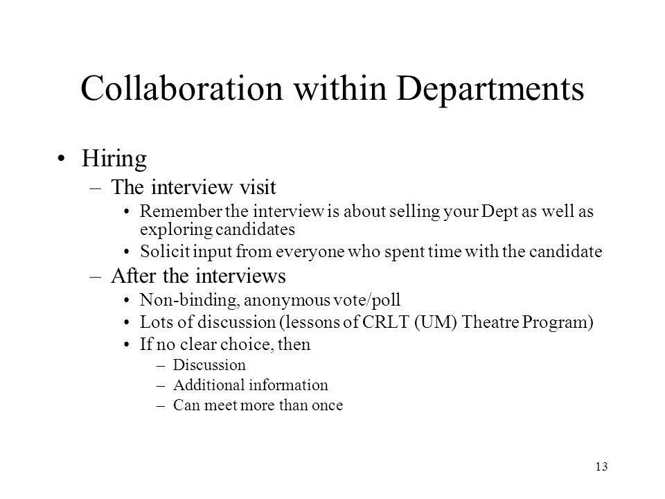 13 Collaboration within Departments Hiring –The interview visit Remember the interview is about selling your Dept as well as exploring candidates Solicit input from everyone who spent time with the candidate –After the interviews Non-binding, anonymous vote/poll Lots of discussion (lessons of CRLT (UM) Theatre Program) If no clear choice, then –Discussion –Additional information –Can meet more than once