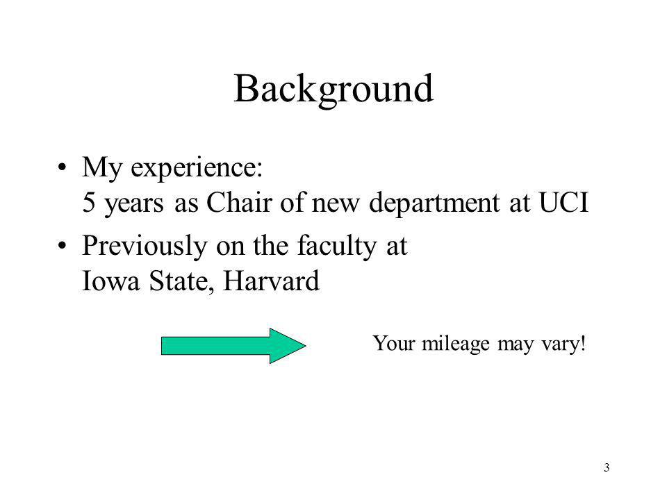 3 Background My experience: 5 years as Chair of new department at UCI Previously on the faculty at Iowa State, Harvard Your mileage may vary!