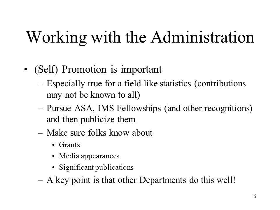 6 Working with the Administration (Self) Promotion is important –Especially true for a field like statistics (contributions may not be known to all) –Pursue ASA, IMS Fellowships (and other recognitions) and then publicize them –Make sure folks know about Grants Media appearances Significant publications –A key point is that other Departments do this well!