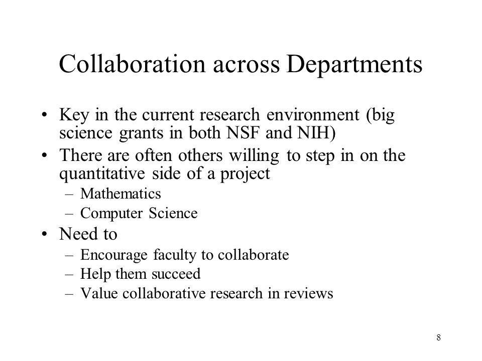 8 Collaboration across Departments Key in the current research environment (big science grants in both NSF and NIH) There are often others willing to step in on the quantitative side of a project –Mathematics –Computer Science Need to –Encourage faculty to collaborate –Help them succeed –Value collaborative research in reviews