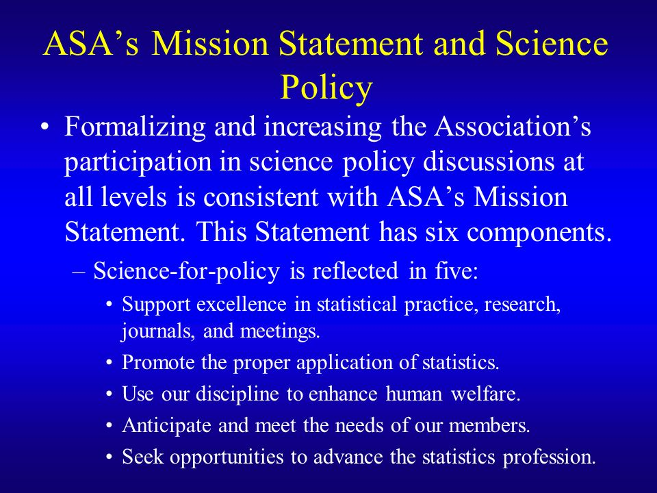 ASAs Mission Statement (contd) –Policy-for-science is pertinent to four: Support excellence in statistical practice, research, journals, and meetings.