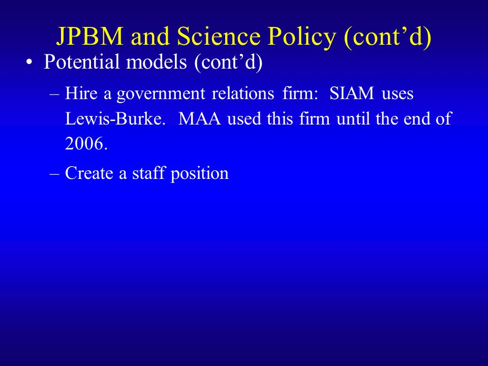 JPBM and Science Policy (contd) Potential models (contd) –Hire a government relations firm: SIAM uses Lewis-Burke.