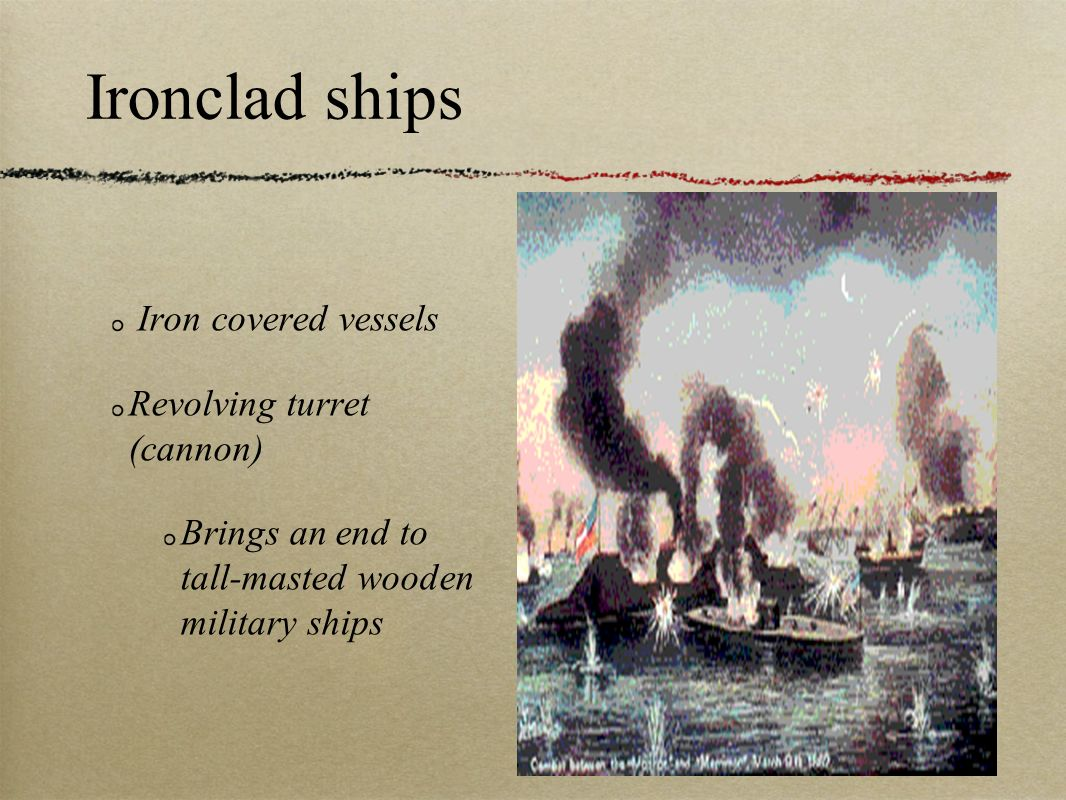 Ironclad ships Iron covered vessels Revolving turret (cannon) Brings an end to tall-masted wooden military ships