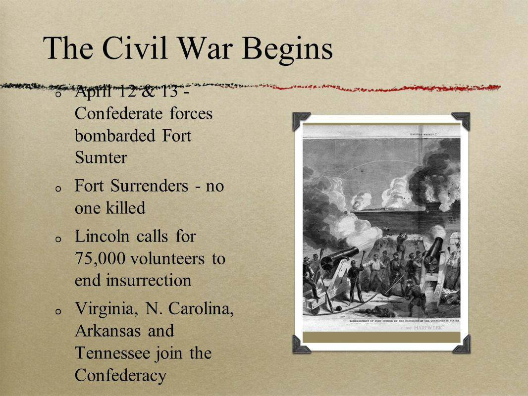 The Civil War Begins April 12 & 13 - Confederate forces bombarded Fort Sumter Fort Surrenders - no one killed Lincoln calls for 75,000 volunteers to e