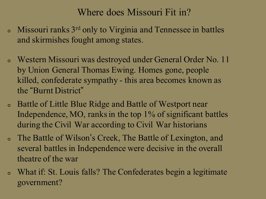Where does Missouri Fit in? Missouri ranks 3 rd only to Virginia and Tennessee in battles and skirmishes fought among states. Western Missouri was des