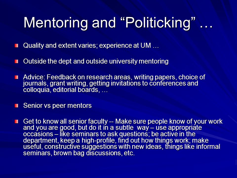 Mentoring and Politicking … Quality and extent varies; experience at UM … Outside the dept and outside university mentoring Advice: Feedback on research areas, writing papers, choice of journals, grant writing, getting invitations to conferences and colloquia, editorial boards, … Senior vs peer mentors Get to know all senior faculty -- Make sure people know of your work and you are good, but do it in a subtle way – use appropriate occasions – like seminars to ask questions; be active in the department, keep a high-profile, find out how things work; make useful, constructive suggestions with new ideas, things like informal seminars, brown bag discussions, etc.