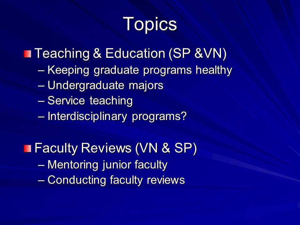 Topics Teaching & Education (SP &VN) –Keeping graduate programs healthy –Undergraduate majors –Service teaching –Interdisciplinary programs.
