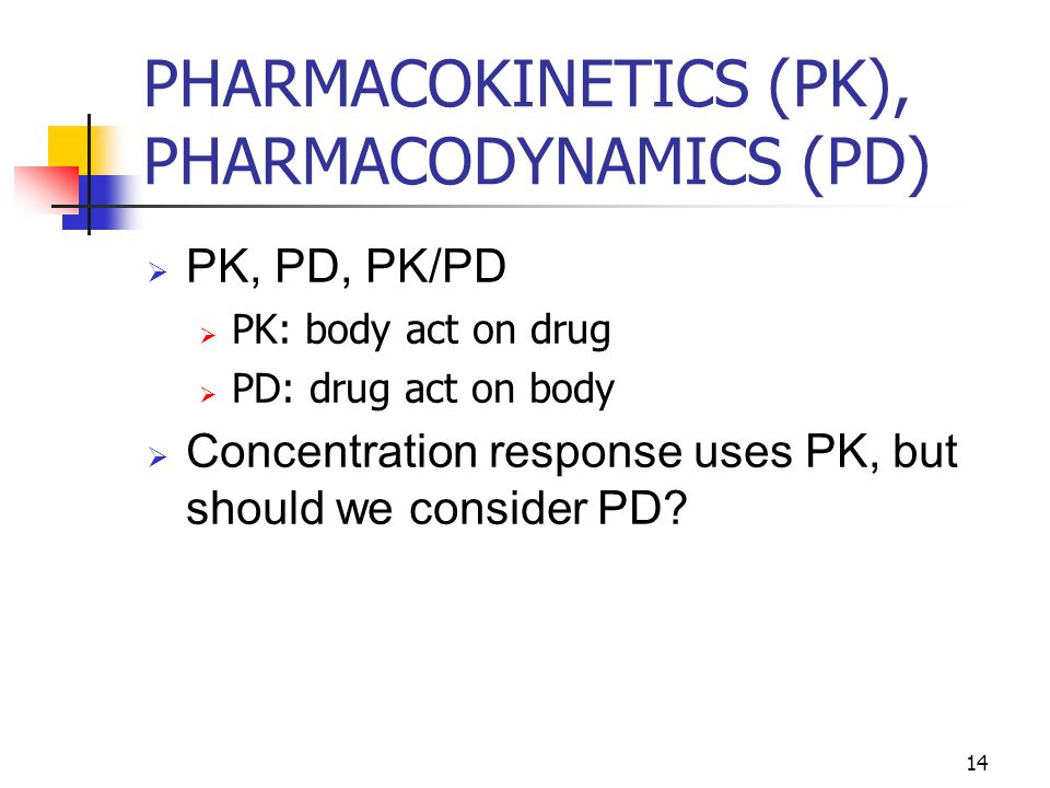 14 PHARMACOKINETICS (PK), PHARMACODYNAMICS (PD) PK, PD, PK/PD PK: body act on drug PD: drug act on body Concentration response uses PK, but should we consider PD?