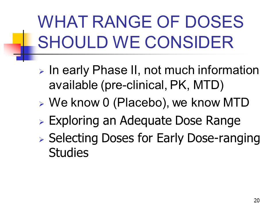 20 WHAT RANGE OF DOSES SHOULD WE CONSIDER In early Phase II, not much information available (pre-clinical, PK, MTD) We know 0 (Placebo), we know MTD Exploring an Adequate Dose Range Selecting Doses for Early Dose-ranging Studies