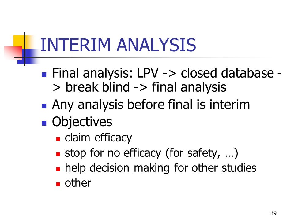 39 INTERIM ANALYSIS Final analysis: LPV -> closed database - > break blind -> final analysis Any analysis before final is interim Objectives claim efficacy stop for no efficacy (for safety, …) help decision making for other studies other