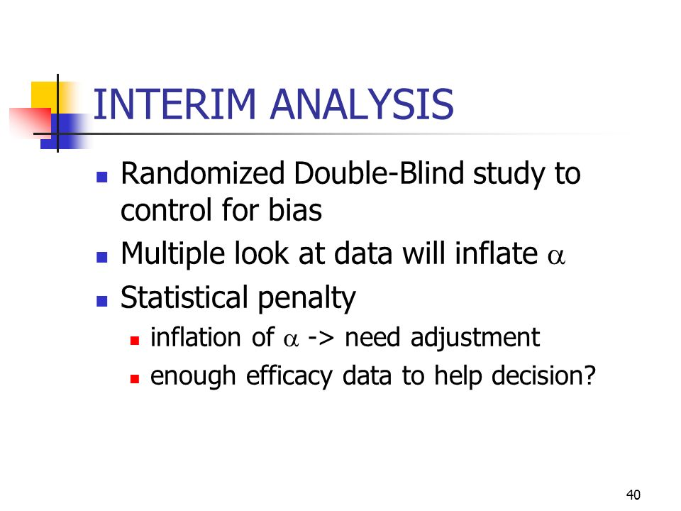 40 INTERIM ANALYSIS Randomized Double-Blind study to control for bias Multiple look at data will inflate Statistical penalty inflation of -> need adjustment enough efficacy data to help decision?