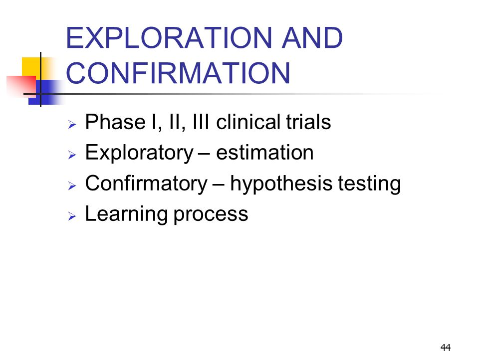 44 EXPLORATION AND CONFIRMATION Phase I, II, III clinical trials Exploratory – estimation Confirmatory – hypothesis testing Learning process