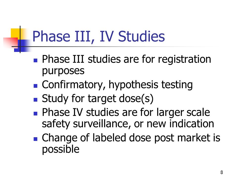 8 Phase III, IV Studies Phase III studies are for registration purposes Confirmatory, hypothesis testing Study for target dose(s) Phase IV studies are for larger scale safety surveillance, or new indication Change of labeled dose post market is possible