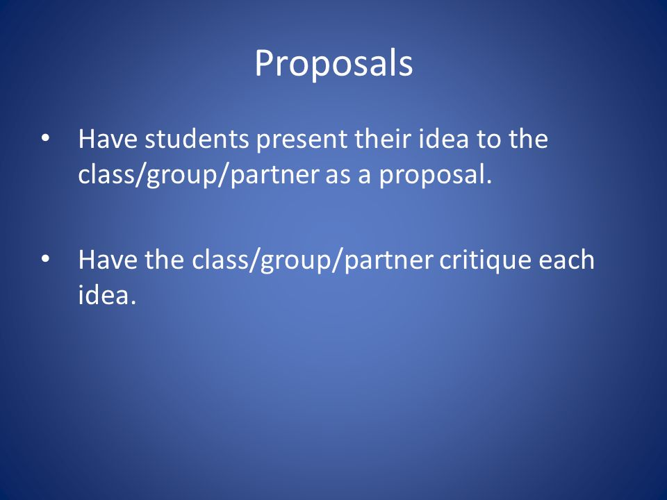 Proposals Have students present their idea to the class/group/partner as a proposal.