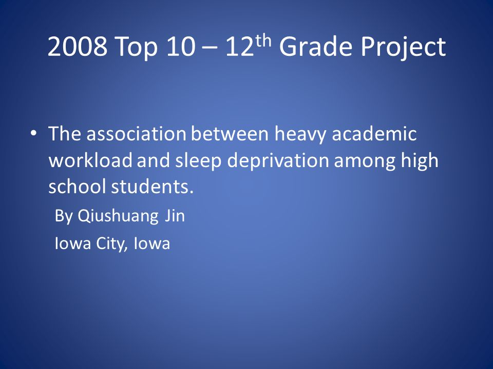 2008 Top 10 – 12 th Grade Project The association between heavy academic workload and sleep deprivation among high school students.