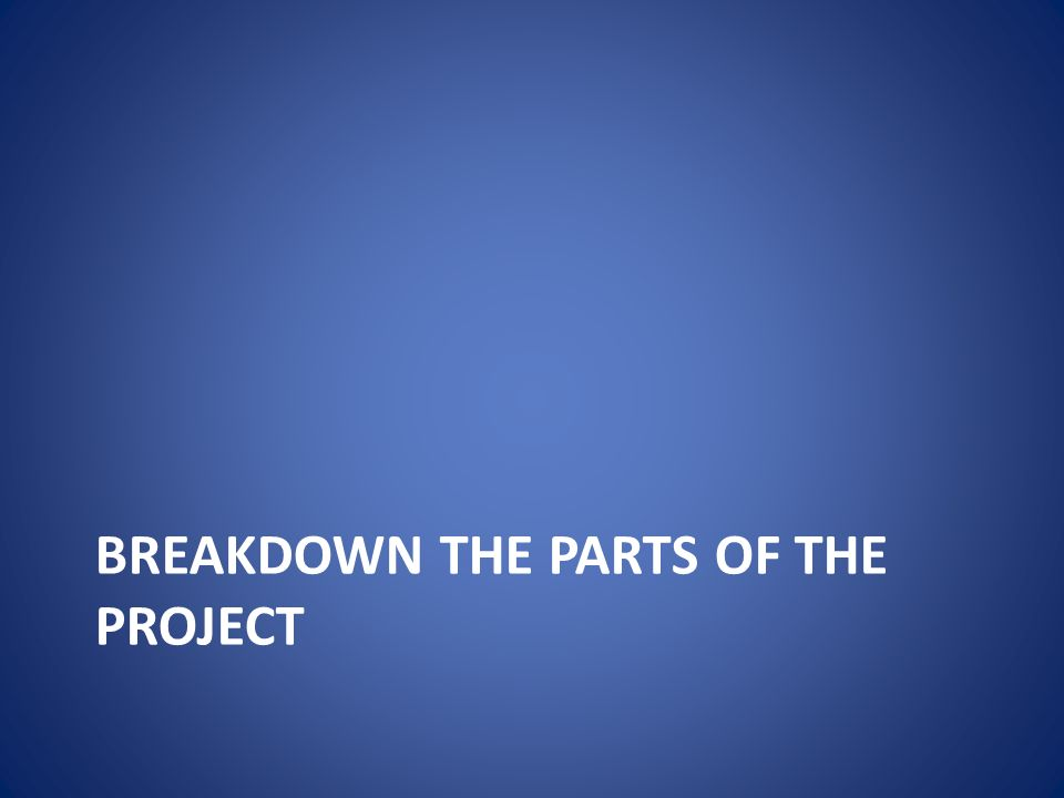 BREAKDOWN THE PARTS OF THE PROJECT